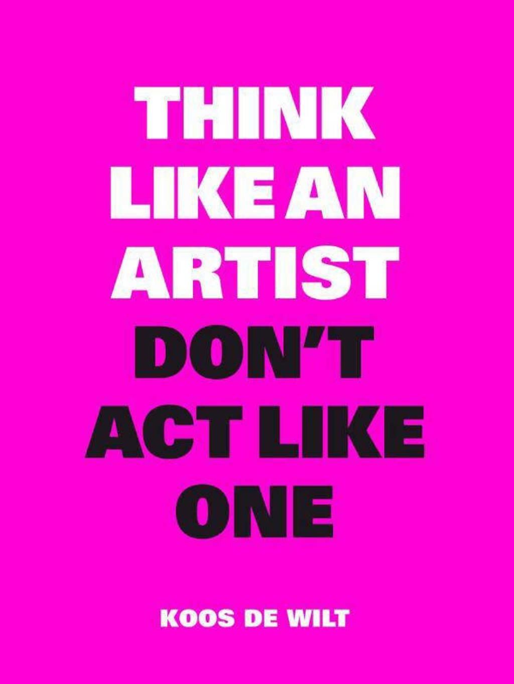 Think like an artist, don't act like one - Koos de Wilt