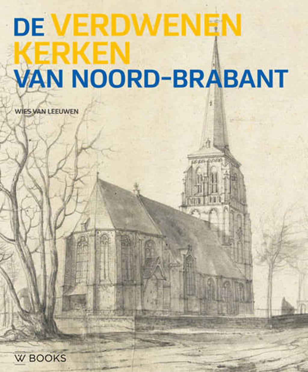 De verdwenen kerken van Noord-Brabant - Wies van Leeuwen