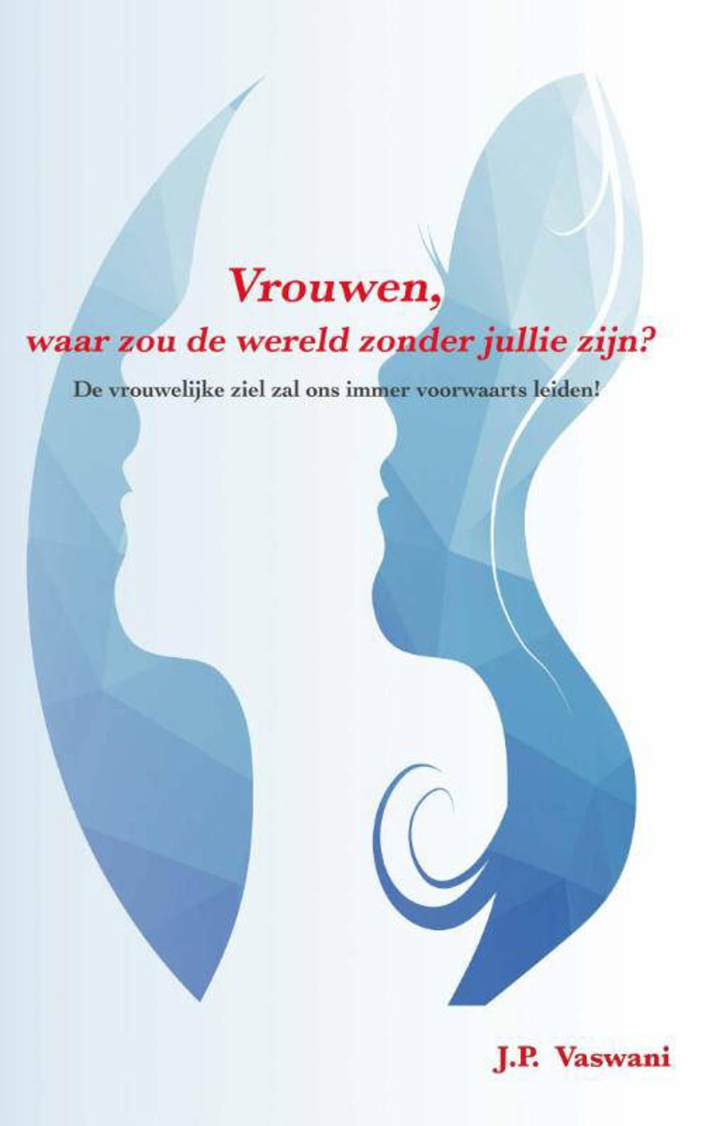 Vrouwen, waar zou de wereld zonder jullie zijn? - J.P. Vaswani