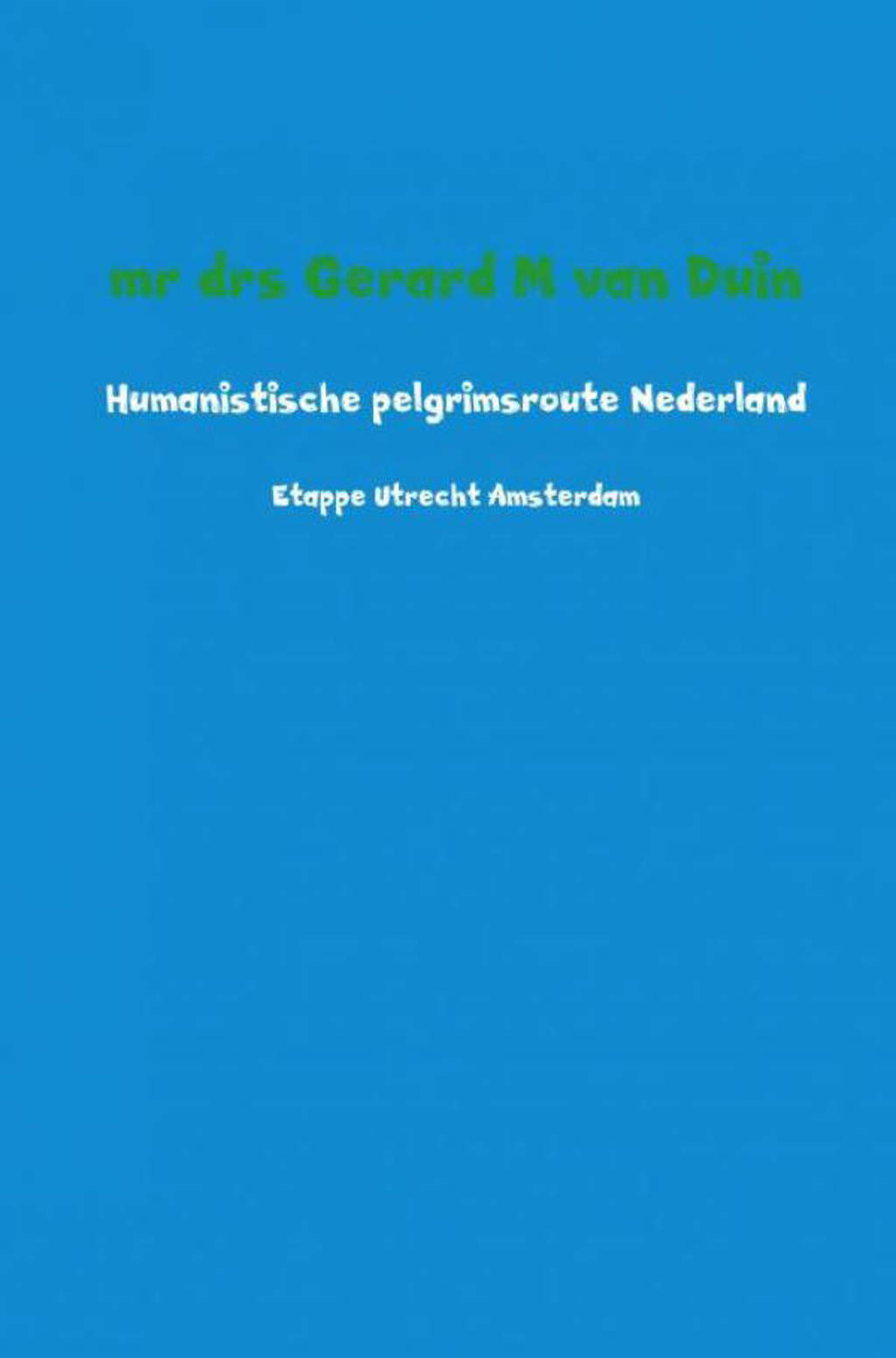 Humanistische pelgrimsroute Nederland - Mr Drs Gerard M Van Duin
