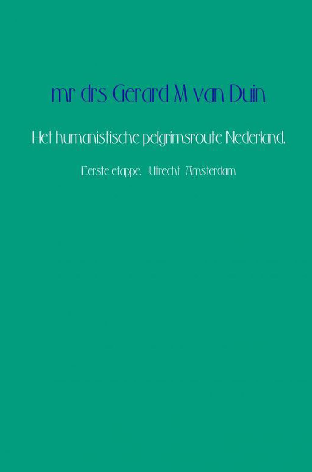 Het humanistische pelgrimsroute Nederland. - Mr Drs Gerard M Van Duin