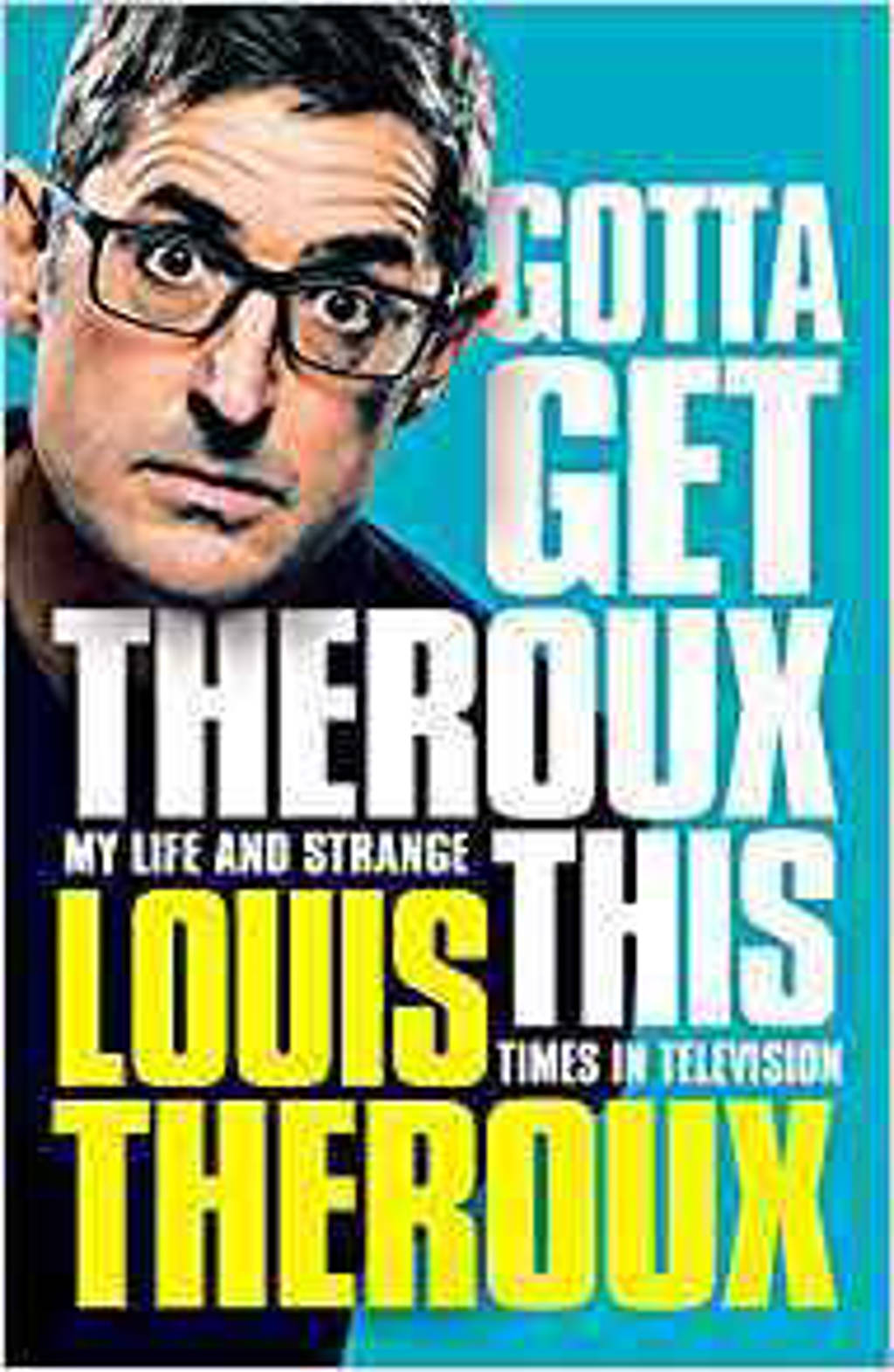 Gotta Get Theroux This: My life and strange times in television. - Theroux, Louis