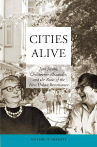 Cities Alive: Jane Jacobs, Christopher Alexander, and the Roots of the New Urban Renaissance - Michael W. Mehaffy
