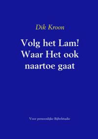 Volg het Lam! Waar Het ook naartoe gaat - Dik Kroon