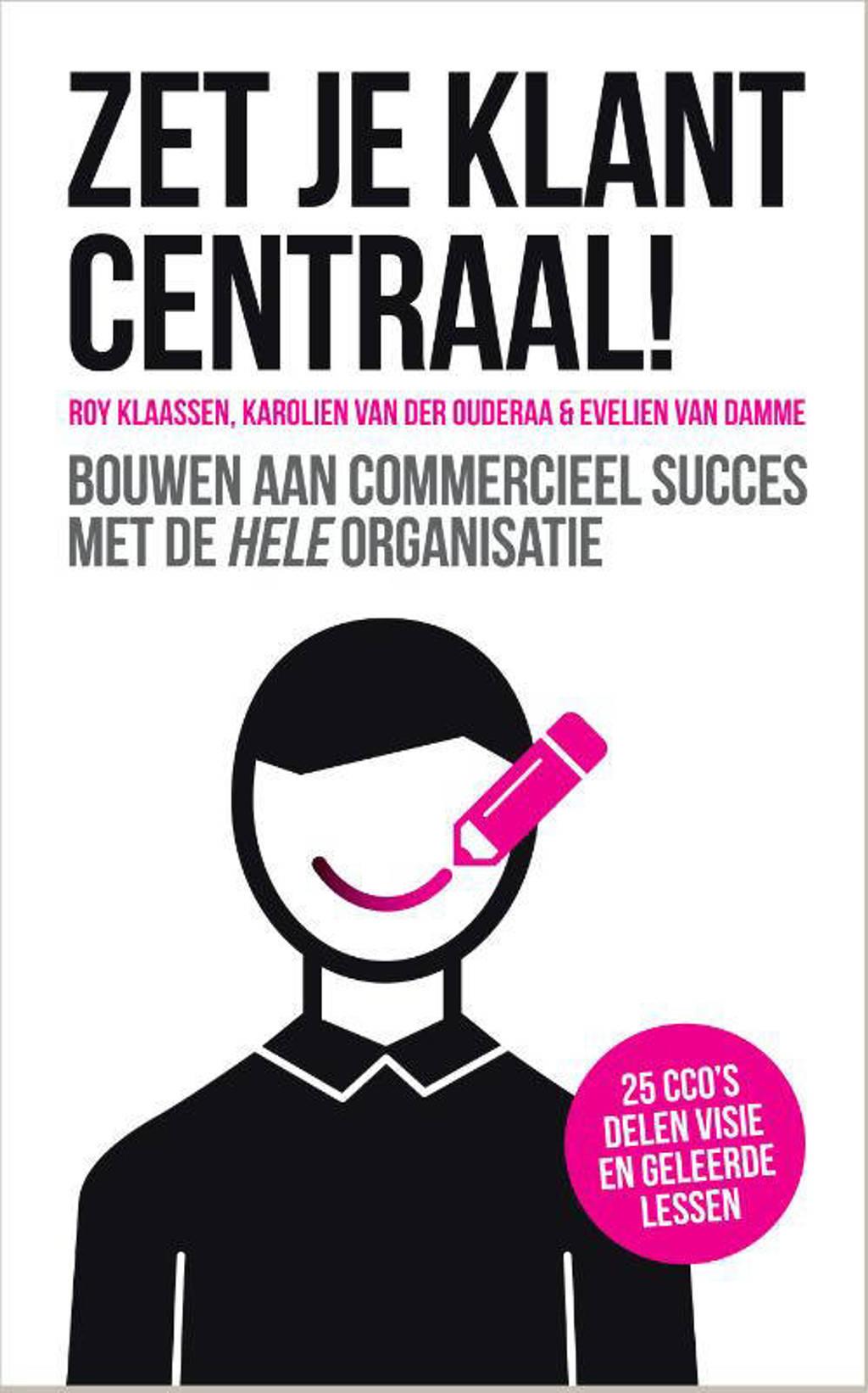 Zet je klant centraal! - Roy Klaassen, Karolien van der Ouderaa en Evelien van Damme